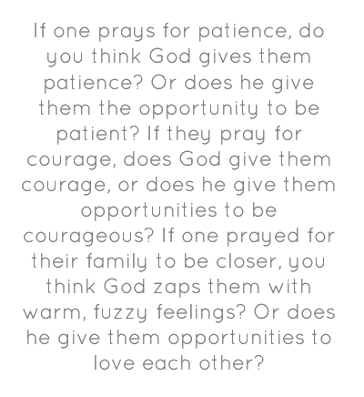 """If one prays for patience, do you think God gives them patience? Or does he give them the opportunity to be patient? If they pray for courage, does God give them courage, or does he give them opportunities to be courageous? If one prayed for their family to be closer, you think God zaps them with warm, fuzzy feelings? Or does he give them opportunities to love each other?"""