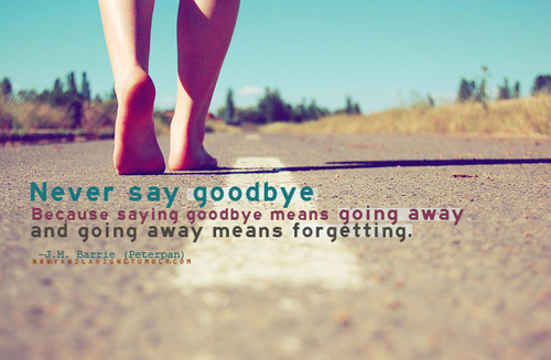 Never say goodbye because saying goodbye mean going away | CourtesyFOLLOW BEST LOVE QUOTES ON TUMBLR  FOR MORE LOVE QUOTES