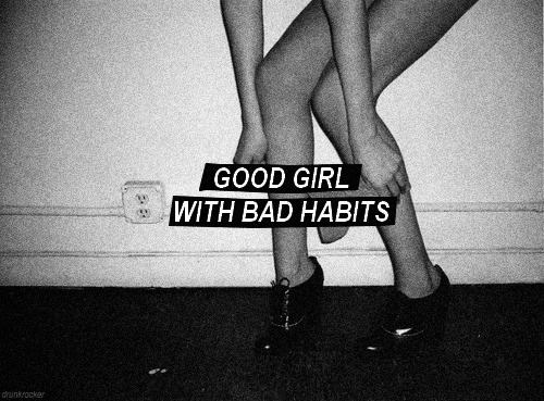 there are many good girls with bad habits. but, habits can change. so, do not worry!
