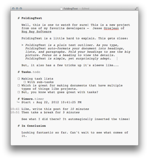 minimalmac:  FoldingText is a still in development but quite usable new, um, well, it's complicated:   FoldingText is a plain text outliner. As you type, FoldingText auto-formats your document into headings, lists, and paragraphs. Fold your headings to see the big picture. Focus on a heading to view the details. FoldingText is simple, yet surprisingly adept.  Yes, but that is only part of the story because, well, it has to do lists and timers built in as well. Oh, it is also built with Markdown in mind (with auto-formating and syntax hiding). Like I said, it seems kind of crazy until you start to use it for a bit. Then, it seems like magic.