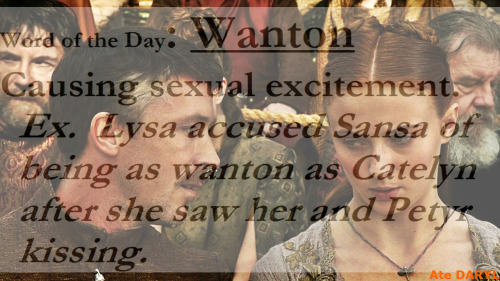 Word of the Day: Wanton  Causing sexual excitement. Ex.  Lysa accused Sansa of being as wanton as Catelyn after she saw her and Petyr kissing. Source Definition: Merriam-Webster Source Image: Home of the Nutty