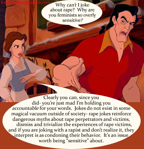 "feministdisney:  Good article to look into:  Not speaking up about rape jokes condones unequivocally bad behavior, demeans victims Excerpt:   Make no mistake, this isn't a policing of your thoughts. You're entitled to think whatever you like without fear of punishment. Your thoughts are your own business. What I'm asking is that you filter your speech a bit and not be so careless with your words… 'As a blog post from Men Speak Up says, ""Virtually all rapists genuinely believe that all men rape, and other men just keep it hushed up better. And more, these people who really are rapists are constantly reaffirmed in their belief about the rest of mankind being rapists like them by things like rape jokes, that dismiss and normalize the idea of rape.'"