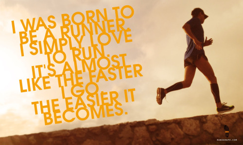 I was born to be a runner. I simply love to run. It's almost like the faster I go, the easier it becomes.