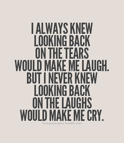 I always knew looking back on the tears would make me laugh. But I never knew looking back on the laughs would make me cry.