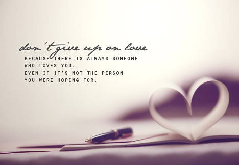 Don't give up on love. Because there is always someone who loves you. Even if it's not the person you were hoping for.