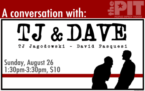 NEW SHOW JUST ADDED: A Conversation with TJ & Dave.  Happening this Sunday at 1:30pm @ The Peoples Improv Theater. TJ & Dave, one of the most critically-acclaimed improv duos in the country, invites you to join them for a discussion on improv practice and theory. There will be an opportunity to ask questions and audience members may be asked to participate in demonstrations on scenework as part of the discussion.