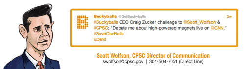buckyballs:  Our CEO Craig Zucker issued a challenge today to the CPSC's Director of Communications, Scott Wolfson: 'Debate me about high-powered magnets on live TV…pick the station, pick the time. I'll be there.'Call Scott Wolfson to see if he has the 'balls' to accept the challenge!