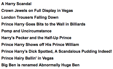 15 Prince Harry Headlines [Click to continue reading] If you hadn't already heard, Prince Harry was recently photographed buck naked in Vegas during a game of strip billiards. We here at CH assembled some headlines that didn't quite make the (uncircumcised) cut.