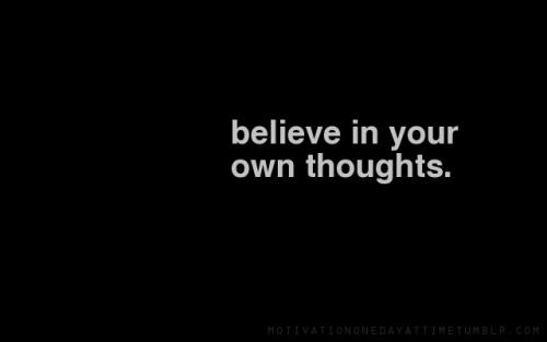 Believe in your own thoughts.