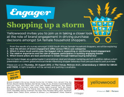 Enagager: Shopping Up A Storm. JHB Thurs 30th Aug & CPT 31st Fri 31st Aug. Yellowwood & Integer invites you to join us in taking a closer look at the role of brand engagement in driving purchase decisions amongst SA female household shoppers.