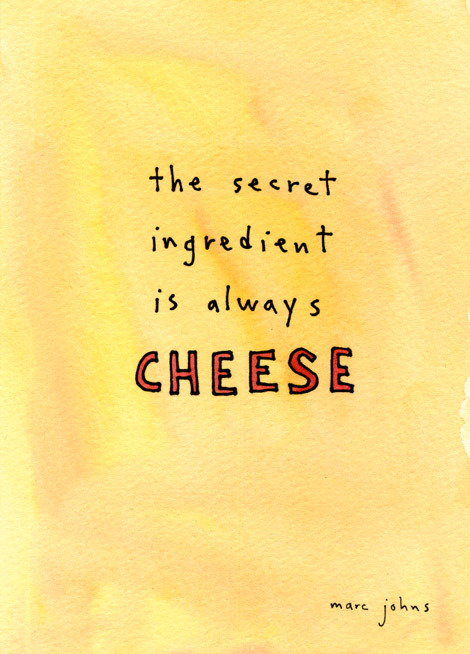 The Secret Ingredient is Always Cheese - Marc Johns Considering I just counted 7 different types of cheese in my fridge (Saint André, mozzarella, burrata, parmesan, ricotta, havarti, feta) I'd have to say yes, the secret ingredient is always cheese.