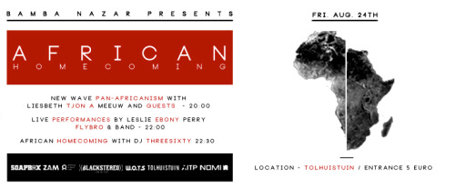 "AFRICAN HOMECOMING - Aug. 24th 2012 - Amsterdam, NLDATE: Fri  AUG 24TH | TIME: 16:00 - 02:30 GENRE: music - spoken word - dj - debate - market - food LOCATION: TolhuisTuin, Amsterdam IJzaal + terras Entrance: €5,- (vanaf 20:00)    You've been invited to African Homecoming, an initiative by artist, producer, dj and activist Bamba Nazar. Expect an evening of passionate debate, fresh vogue, inspiration and the electrifying sounds of a continent on fire!  Join journalist Liesbeth Tjon A Meeuw as she explores ""The new wave of Pan-Africanism"" with Charl Landvreugd and Amma Asante among other distinguished guests. Let's decolonize the mind and rebuild Africa! (debate will be English spoken)  Chicago native and Poetess extraordinaire Ebony Leslie Perry will read some of her most outstanding work. As Ghanaian artist FlyBro and his live band bring the ruckus with a sizzling set of tunes in the key of a young,ambitious African in Amsterdam. In closing we have the African homecoming afterparty with Bamba Nazar aka Dj Threesixty. Expect to be electrified by a sonic blast of Africa's past, present and future. A hi octane musical safari of the continent and it's diaspora.  Food, fashion and more will be on sale so empty those stockings before leaving the house and spread the word amongst your friends and fun loving family.  Support your heritage by being present and help bring the spirit of African Homecoming to life.  ‎""THE NEW AFRICAN MARKET PLACE"" will take place between 16:00 and 20:00, outside of the Tolhuistuin on the terrace (free entree). Come out and support young black designers and entrepreneurs. We have the following on sale:  AFRICA IS THE FUTURE T-SHIRTS BY: COCO$HAY BLACK DOLLS BY: COLOURED GOODIES AFRO COUTURE BY: NOMI FUNK, HIP HOP, RNB, ROCK AND JAZZ VYNL BY: ((BLACKSTEREO)) ACCESSORIES FASHION BY: POEMA JONES AFRICAN JUICES BY: LILLY MAGAZINES BY: ZAM ACCESSORIES BY: CHOCOLATELOVEFASHION MERCHANDIZE BY: ZWART LICHT INFO BY: AFRICA IS IN THE PICTURE THE BLACK LIBRARY INITIATIVE BY: SOAPBOX LITERATURE BY: VAMBA SHERIF Facebook event"