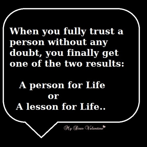 """When you fully trust a person without any doubt, you finally get one of the two results a person for life or a lesson for life."""