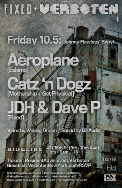 Friday, October 5th-Verboten x FIXEDCelebrating Verboten John's bday!Feat special guest…AEROPLANE (Belgium)soundcloud.com/aeroplanePlus a late-night set by…CATZ 'N DOGZ (Poland)soundcloud.com/catzndogzWith JDH & DAVE Pat Highline Ballroom- 431 West 16th Street11pm-6am, 18+ with ID. $20 advance tickets at Resident AdvisorAdvance tickets
