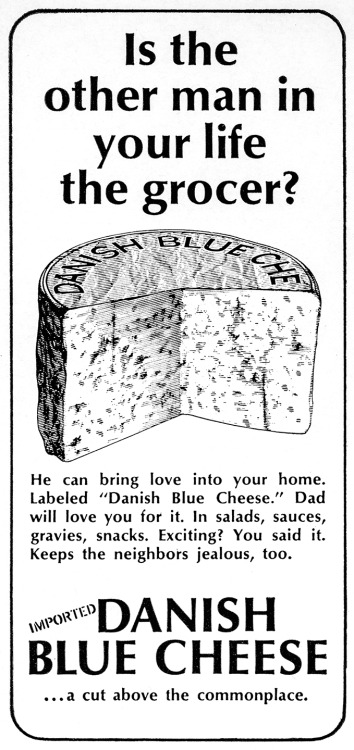 thewayweate:  Danish Blue Cheese Advertisement - Gourmet: August 1965  the ONLY man in my life is my cheesemonger.