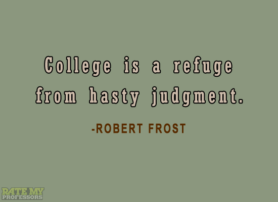 "ratemyprofessors:  ""College is a refuge from hasty judgment."" -Robert Frost  yes, but the main thing to take from this is that rate my professors has a tumblr"