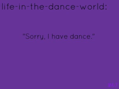 life-in-the-dance-world:  c'mon, we all say this, dont deny it. ;)