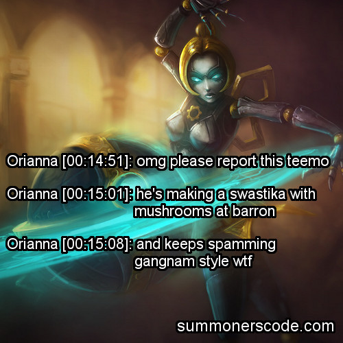 summonerscode:  Exhibit 46 Orianna [00:14:51]: omg please report this teemo Orianna [00:15:01]: he's making a swastika with mushrooms at barron Orianna [00:15:08]: and keeps spamming gangnam style wtf  I can't tell you how hard I laughed at this