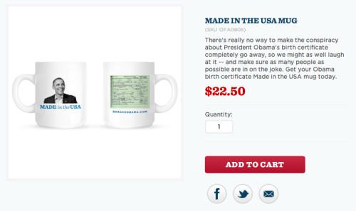 "squidkitten:  OBAMA IS SELLING A COFFEE MUG WITH HIS BIRTH CERTIFICATE ON IT AND ON THE OTHER SIDE IS HIS FACE AND ""MADE IN THE USA"" I AM ACTUALLY CRYING"