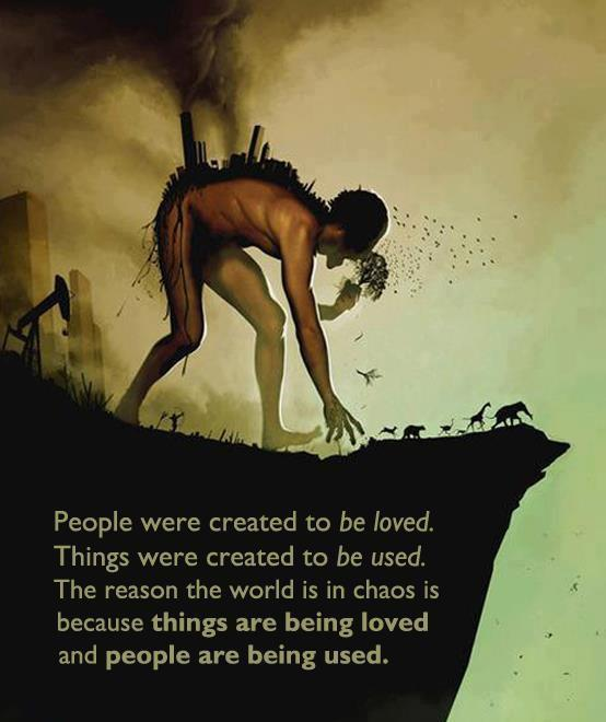 Ain't this the truth: People were created to be loved. Things were created to be used. The reason the world is in chaos is because things are being loved and people are being used.