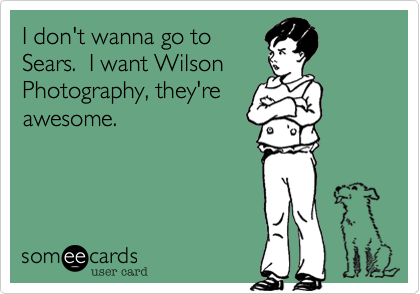 I don't wanna go to Sears. I want Wilson Photography, they're awesome.Via someecards