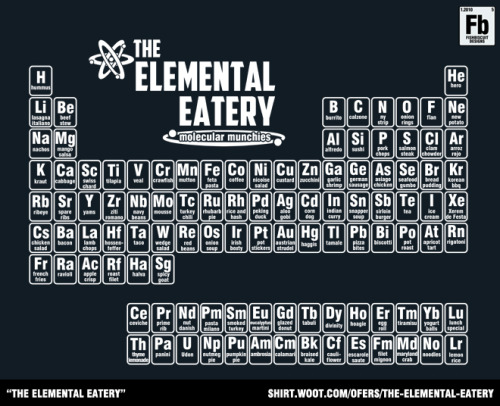 "fishbiscuit5:  Like science? Like food? Then this shirt's for you! ""The Elemental Eatery"" for sale at shirt.woot. http://shirt.woot.com/offers/the-elemental-eatery"