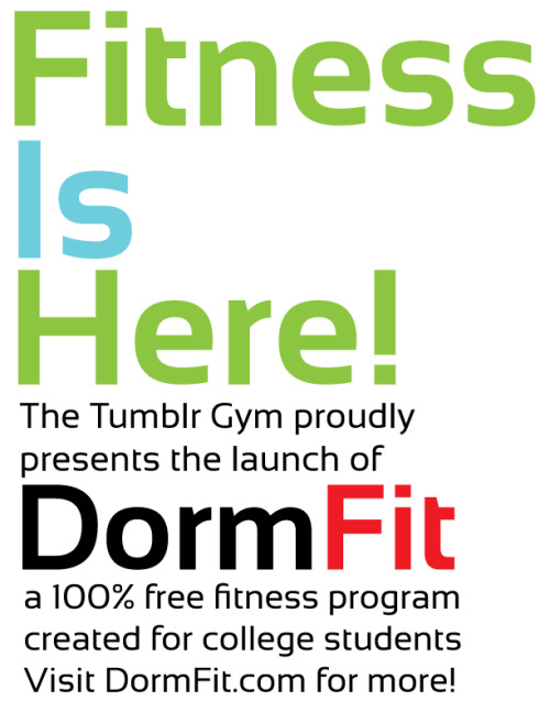 tumblrgym:  The Tumblr Gym would like to proudly present our new program. DormFit is a 100% free fitness program for high school and college students. We have specially designed it to allow you to exercise in the comfort of your own room or dorm with little to no equipment needed. We are very excited to launch our first set of video workouts. We hope you enjoy and get very fit! Visit DormFit.com here