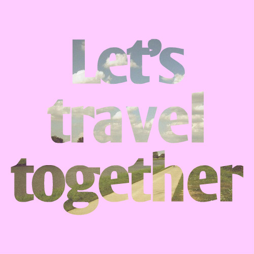 reallove-adventure:  let's travel together ♥