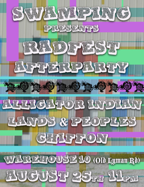 SW⚠MPING PRESENTS:  RAD FEST AFTER PARTY ➫ Alligator Indian ➫ Lands & Peoples ➫ Chiffon House music by Advertise Installations by Annette Griffin and Violet Tucker August 25th @ Warehouse 10 (Old Lyman Rd) 11pm-4am ALL AGES ♒ ☢ ❉ ☢ ☺ ☢ ❉ ☢ ♒ FB Event Page Flyer designed by Christian Church