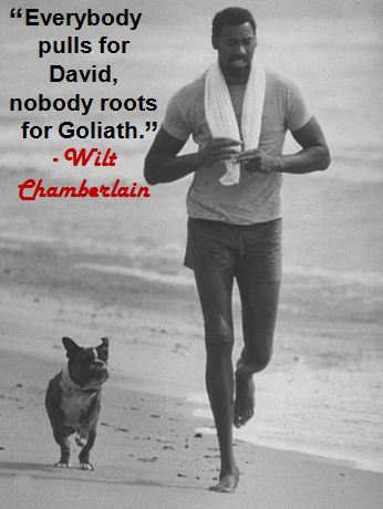 """Everybody pulls for David, nobody roots for Goliath."" - Wilt Chamberlain"