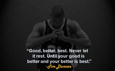 """Good, better, best. Never let it rest. Until your good is better and your better is best."" - Tim Duncan"