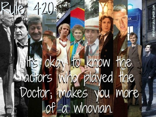 Rule 420: It's okay to know the actors who played the Doctor; makes you more of a whovian. Submission! [Image Credit] By they way: William Hartnell, Patrick Troughton, Jon Pertwee, Tom Baker, Peter Davison, Colin Baker, Sylvester McCoy, Paul McCann, Christopher Eccleston, David Tennant, and Matt Smith.