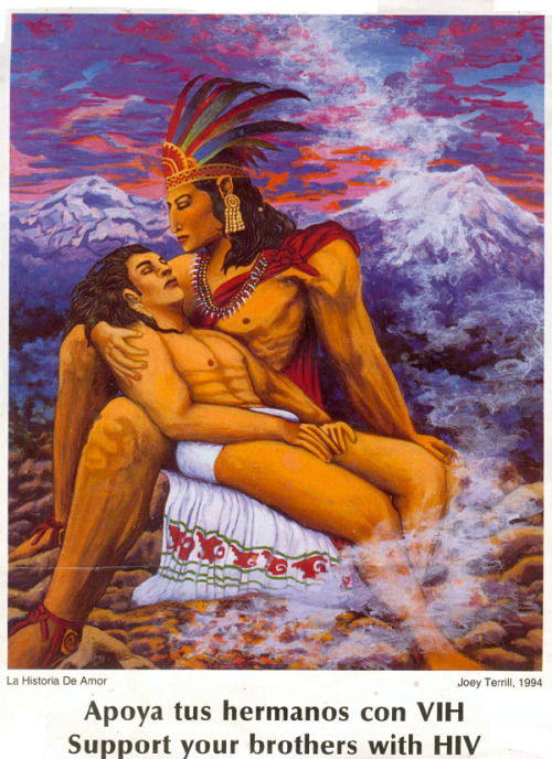 poc-creators:   La Historia de Amor Calendar In 1994, the gay and lesbian Latino arts group known as VIVA did a calendar project addressing support for and discussion of HIV in the Latino community. Based on the concept of the calendarios which are given out by Mexican bakeries, carnecerias, markets and restaurants VIVA wanted an image that was culturally a synthesis of both our Latino/Mexican heritage and our identity as queer/gay. I chose to reinterpret an image by the Mexican painter Jesus Helguera whose work illustrating Aztec mythology (albeit in a classical western European method) has been reproduced for decades on calendars. The calendars have become a staple of Chicano popular culture and the images by Helguera, iconic references to a mythological indigenous Mexican heritage. The image La Leyenda deLos Vocanes was painted in 1940 and illustrates the Aztec legend of the warrior Popocapetl who desired to marry the princess Ixtaccihuatl but upon returning from battle where his warrior feathers were r