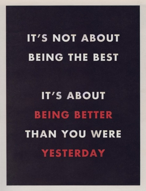 pipgray:  adesignersfinds:  Be Better than Yesterday http://bit.ly/PQyU9R  THIS. Just this.  Not usually one for motivational quotes, but this is apt.