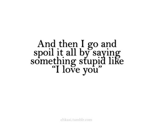 "I go and spoil it all by saying something stupid like ""I love you"" 