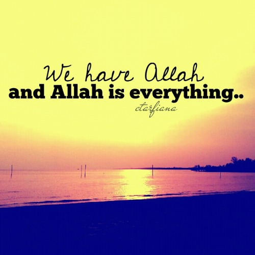 We have ALLAH and ALLAH is EVERYTHING..