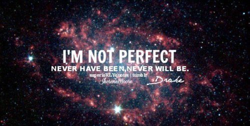 superiorlyquotes:  Im not perfect never have been, never will be -Drake ♥