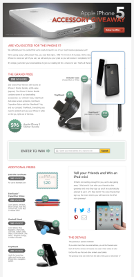 This is a iPhone 5 accessory giveaway promotion landing page. I've highlighted the amount of prizes to be given away and the value of each prize so that the visitor would want to enter because their odds of winning seem very high.  The most important element is the email submit form, so the company can have another avenue to  communicate with the visitor. I've put the most emphasis on it with a call to action and left a lot of breathing room around it.   I worked with the marketing team regarding content, finalized the design with upper management, and then coordinated with the developers to get it into production.