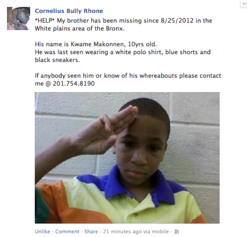theblacksupremacist:  roboland:  Please reblog and help find this young boy. He is the brother of someone I consider a family member of mine and anything will help right now.  please reblog this, regardless of where you live   Heads Up, White Plains