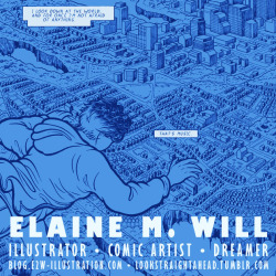Elaine Will Writer/artist of Look Straight Ahead, a Xeric Award-winning graphic novel about depression, life, death, love, and art. I'm concerned with visual narratives, depicting other realms and evoking a strong sense of place, hopefully transporting viewers to that place as they view my work.