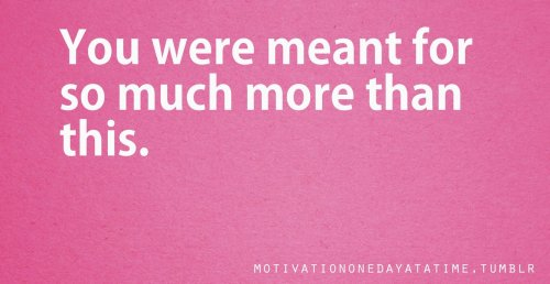 You were meant for so much more than this.