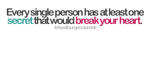 Every single person has at least one secret that would break your heart | CourtesyFOLLOW BEST LOVE QUOTES ON TUMBLR  FOR MORE LOVE QUOTES