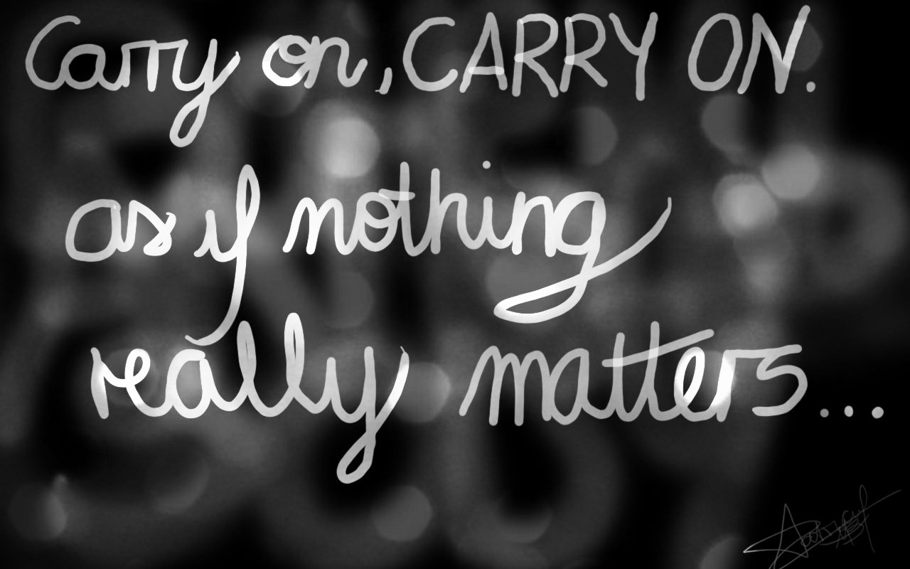 Carry on, carry on. As if nothing really matters.