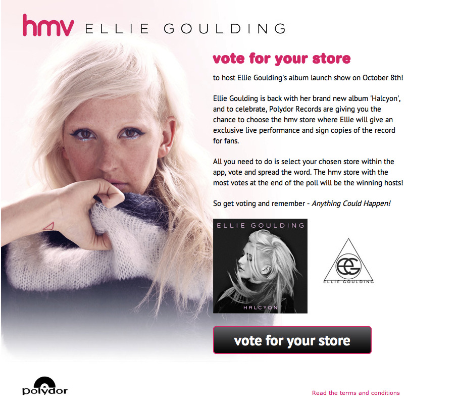 Want Ellie Goulding to play YOUR local hmv store? We're extremely excited to announce that Ellie Goulding will be playing her album launch show, for her brand new album Halcyon, exclusively at hmv! But here's the twist - Polydor Records are giving YOU the chance to decide which store she performs in!  So, on October 8th, Ellie will be performing live and signing copies of Halcyon in the hmv store that receives the most votes via our 'hmv Ellie Goulding' voting app.  The app is now live, so get voting for your local hmv store right here - https://apps.facebook.com/hmvelliegoulding/