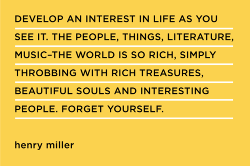 """Develop an interest in life as you see it. the people, things, literature, music …"" - Henry Miller."