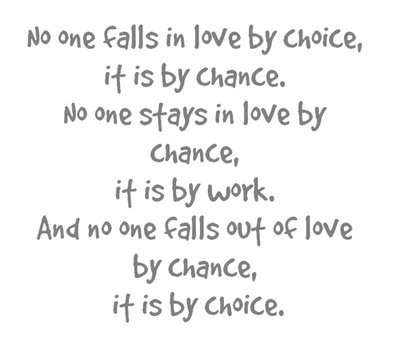 lovequotespics:  No one falls in love by choice, it is by chance. No one stays in love by chance, it is by work. And no one falls out of love by chance, it is by choice.