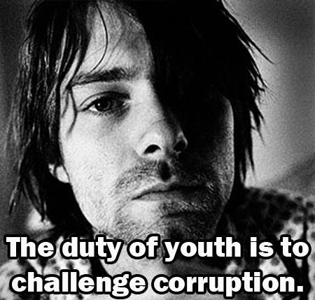 """The duty of youth is to challenge corruption."" - Kurt Cobain"