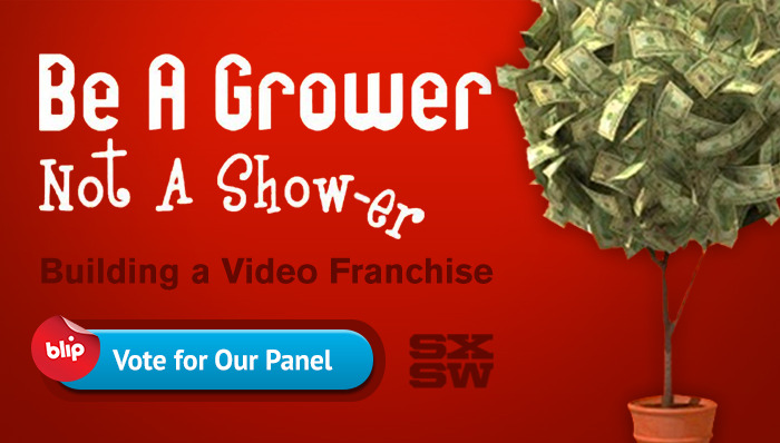 It's the last week of voting in the SXSW 2013 PanelPicker! Have you checked out our proposal yet? We need your help to get on the slate! WIth Be a Grow-er, not a Show-er, Blip CEO Kelly Day and Blip Studios President Steve Woolf will teach you how to expand your show beyond one-hit wonder into a business. We'll give real world examples and practical advice for building a successful web series brand, including how to find and build a loyal audience, opportunities and pitfalls in distributing your show, and how to develop revenue streams beyond advertising. Have you ever wondered… How can I distribute my show beyond YouTube and is it worth my time? How can I find an audience for my show and build loyalty from them? Once I've built a big audience, how can I make money beyond advertising? How many people need to be watching my show before I should start thinking about this? What resources and money do I need to build a successful web series franchise? Do I need a partner to do this and who should it be? We'd love to talk shop with web series producers at SXSW, so head over to the PanelPicker, register, and give our panel the thumbs up! See you in Austin!