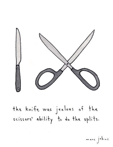 stefle:  The knife was jealous of the scissors' ability to do the splits - Marc Johns