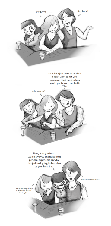 A random guy approached me while I was talking to one of my best friends. And when he approached me he said Hello then went on to say one of the strangest pick up lines I've ever heard in my life. In about 3 sentences he expressed that he did NOT want to get me pregnant. However he wanted to make sure I knew that he wanted to fuck me in a public place (like a park or something) then cum inside me. About this time my buddy joins the conversation. I thought she was going to tell this guy to piss off. Nope she proceeded to explain how she'd done this kinda thing before and how it wasn't all it was cracked up to be. I have strange friends.